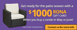 Get ready for the patio season with a $1000 RONA gift card when you buy a condo in May or June!