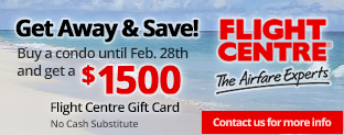 Get Away and Save!  Buy a condo until February 28, 2017 and get a $1500 Flight Centre Gift Card.  No Cash Substitute.  Contact us for more detail.